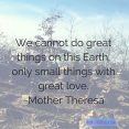 We cannot do great things on this Earth, only small things with great love.~Mother Theresa